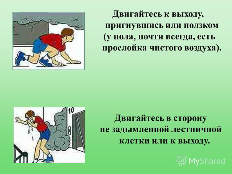 Двигайтесь к выходу, пригнувшись или ползком (у пола, почти всегда, есть прослойка чистого воздуха). Двигайтесь в сторону не задымленной лестничной клетки или к выходу.