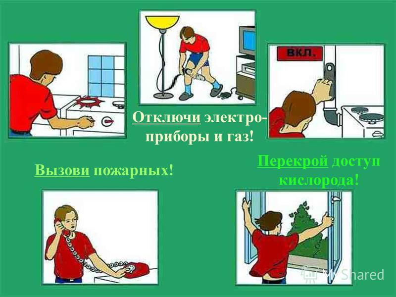 Отключи электро- приборы и газ! Перекрой доступ кислорода! Вызови пожарных!