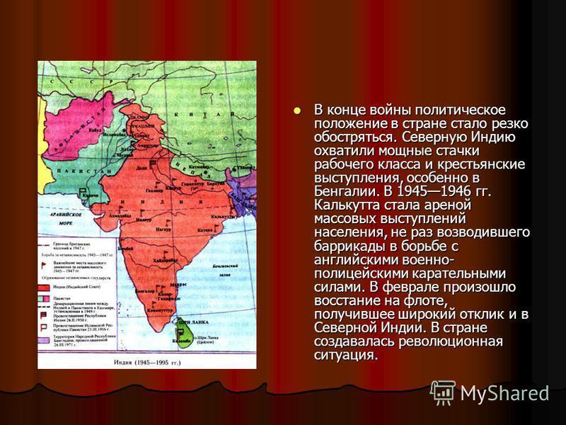 В конце войны политическое положение в стране стало резко обостряться. Северную Индию охватили мощные стачки рабочего класса и крестьянские выступления, особенно в Бенгалии. В 19451946 гг. Калькутта стала ареной массовых выступлений населения, не раз