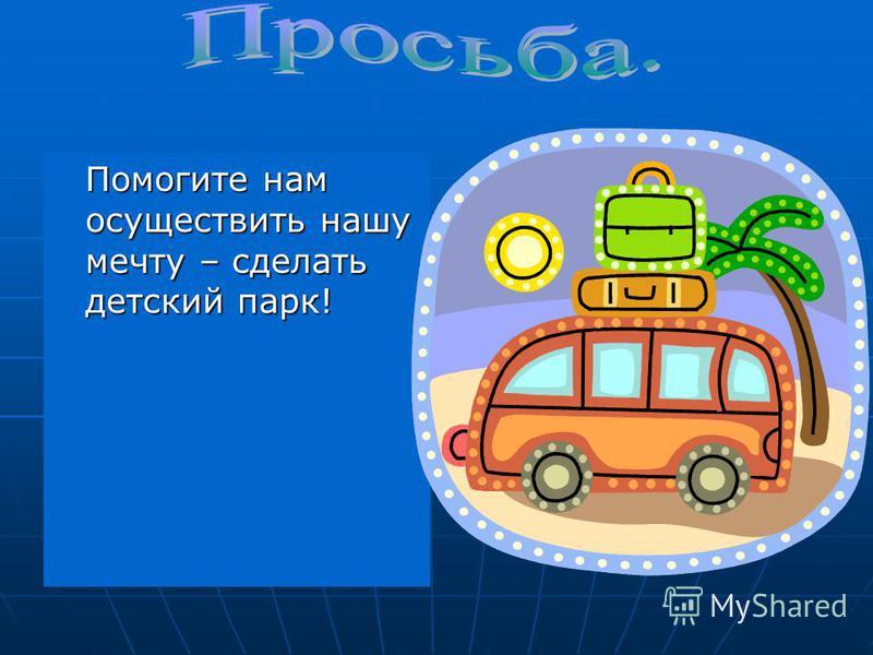 Помогите нам осуществить нашу мечту – сделать детский парк! Помогите нам осуществить нашу мечту – сделать детский парк!