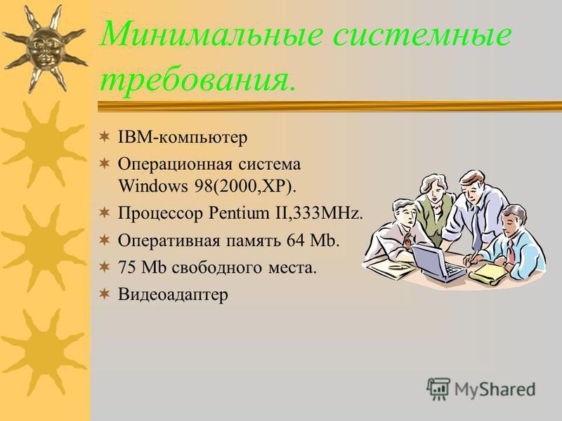 Минимальные системные требования. IBM-компьютер Операционная система Windows 98(2000,XP). Процессор Pentium II,333MHz. Оперативная память 64 Mb. 75 Mb свободного места. Видеоадаптер