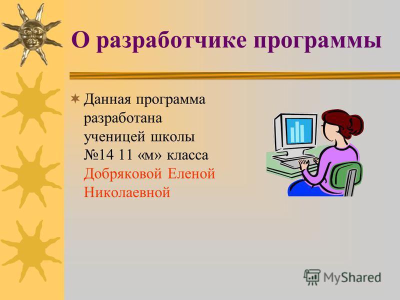 О разработчике программы Данная программа разработана ученицей школы 14 11 «м» класса Добряковой Еленой Николаевной