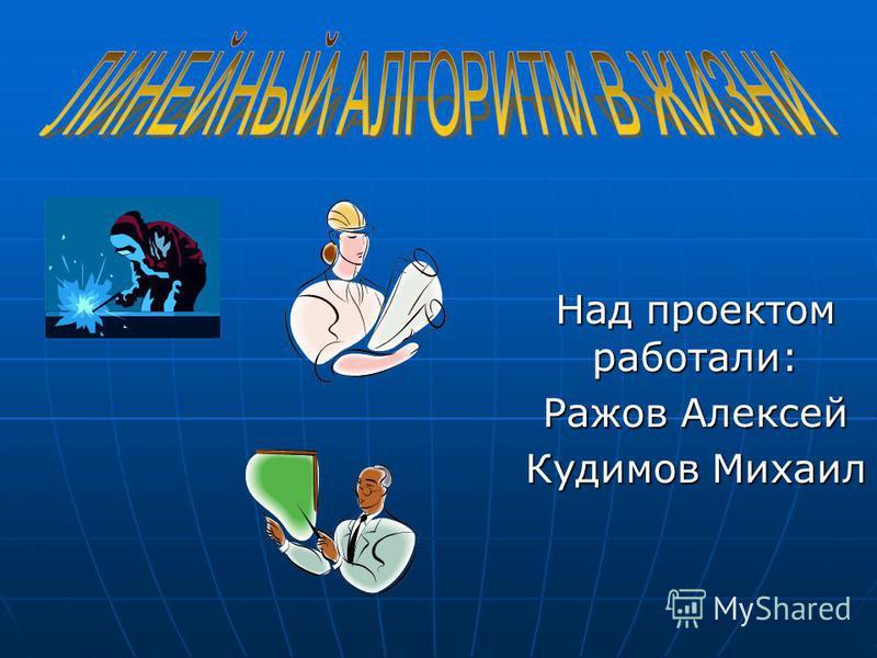 Над проектом работали: Ражов Алексей Кудимов Михаил