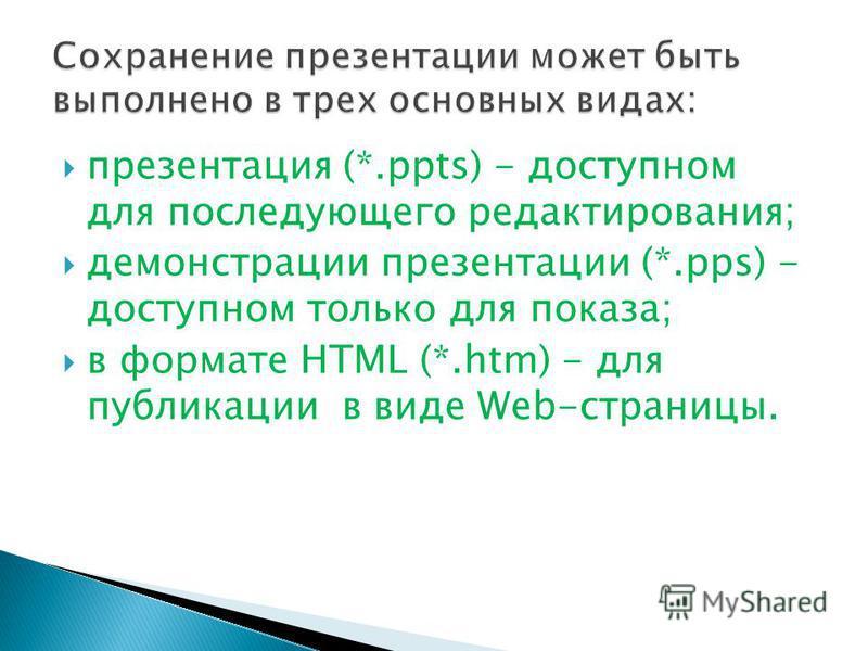 презентация (*.ppts) - доступном для последующего редактирования; демонстрации презентации (*.pps) - доступном только для показа; в формате HTML (*.htm) - для публикации в виде Web-страницы.