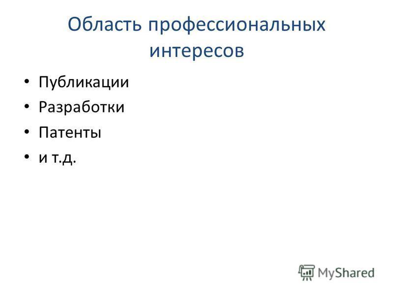 Область профессиональных интересов Публикации Разработки Патенты и т.д.