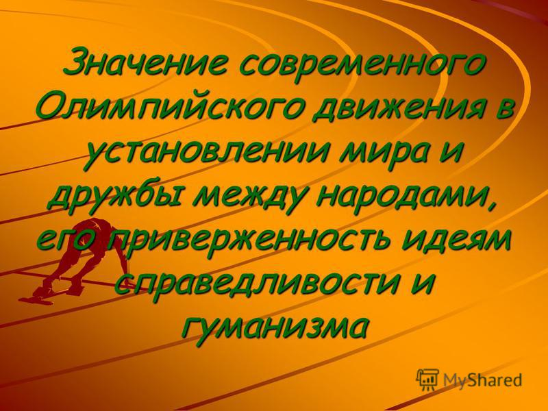 Значение современного Олимпийского движения в установлении мира и дружбы между народами, его приверженность идеям справедливости и гуманизма
