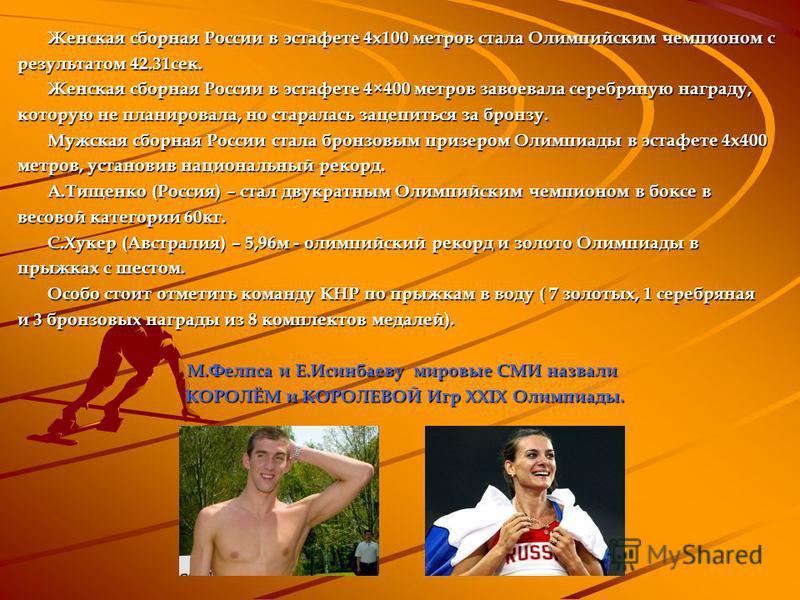 Женская сборная России в эстафете 4 х 100 метров стала Олимпийским чемпионом с результатом 42.31 сек. Женская сборная России в эстафете 4×400 метров завоевала серебряную награду, которую не планировала, но старалась зацепиться за бронзу. Мужская сбор