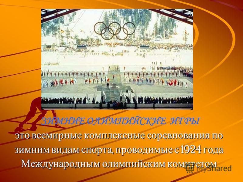 ЗИМНИЕ ОЛИМПИЙСКИЕ ИГРЫ это всемирные комплексные соревнования по зимним видам спорта, проводимые с 1924 года Международным олимпийским комитетом