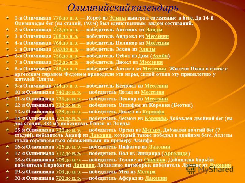 Олимпийский календарь 1- я Олимпиада 776 до н. э. Кореб из Элиды выиграл состязание в беге. До 14- й Олимпиады бег ( на стадий, 192 м ) был единственным видом состязаний.776 до н. э. Элиды 2- я Олимпиада 772 до н. э. победитель Антимах из Элиды 772 д