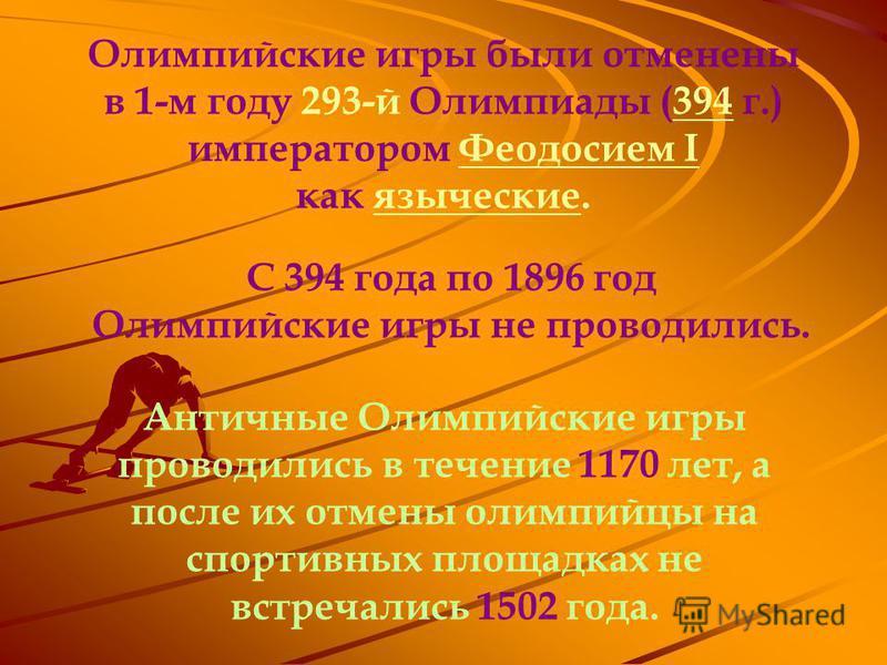 Олимпийские игры были отменены в 1-м году 293-й Олимпиады (394 г.) императором Феодосием I394Феодосием как языческие.языческие С 394 года по 1896 год Олимпийские игры не проводились. Античные Олимпийские игры проводились в течение 1170 лет, а после и