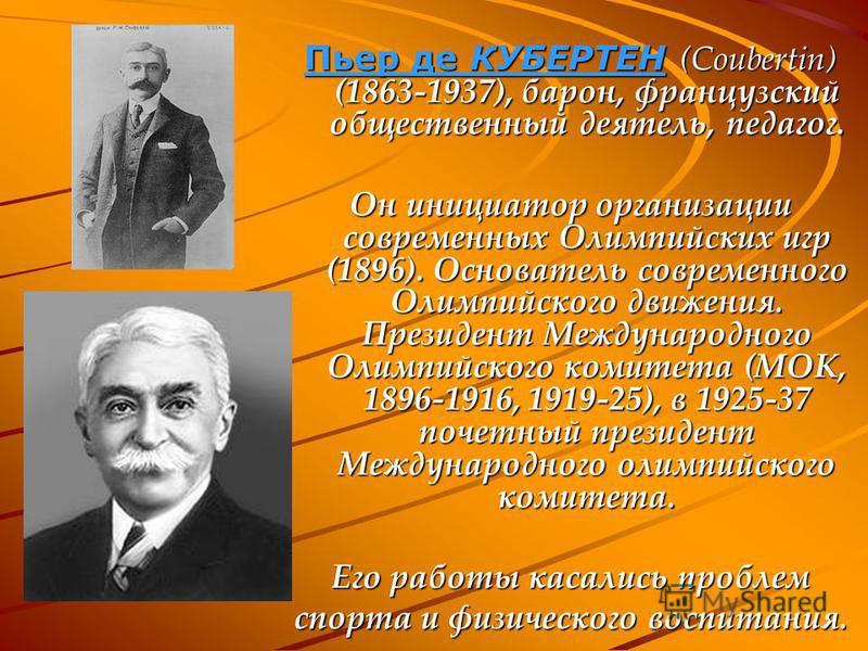 Пьер де КУБЕРТЕН (Coubertin) (1863-1937), барон, французский общественный деятель, педагог. Он инициатор организации современных Олимпийских игр (1896). Основатель современного Олимпийского движения. Президент Международного Олимпийского комитета (МО
