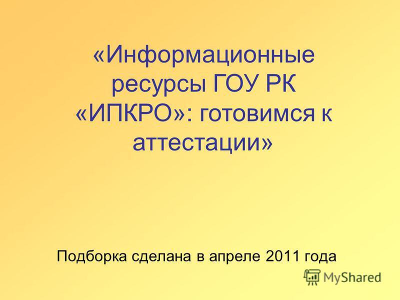 Подборка сделана в апреле 2011 года «Информационные ресурсы ГОУ РК «ИПКРО»: готовимся к аттестации»
