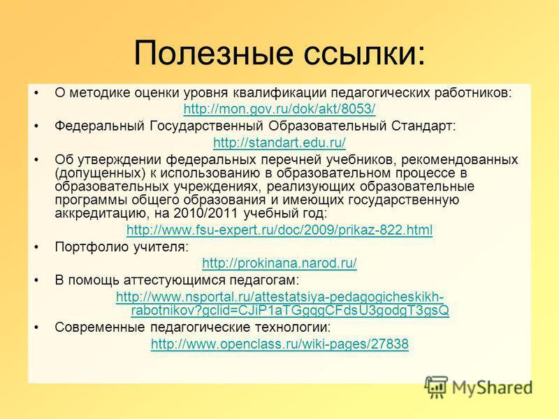 Полезные ссылки: О методике оценки уровня квалификации педагогических работников: http://mon.gov.ru/dok/akt/8053/ Федеральный Государственный Образовательный Стандарт: http://standart.edu.ru/ Об утверждении федеральных перечней учебников, рекомендова