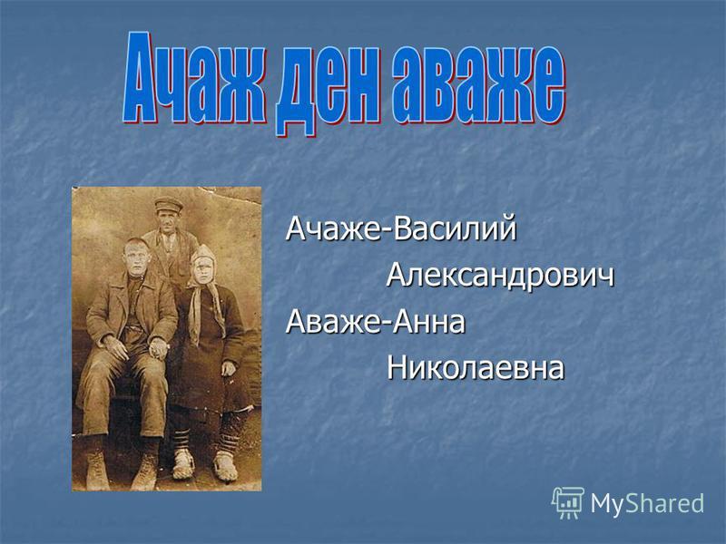Ачаже-Василий Ачаже-Василий Александрович Александрович Аваже-Анна Аваже-Анна Николаевна Николаевна