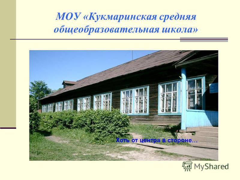 1 МОУ «Кукмаринская средняя общеобразовательная школа». Хоть от центра в стороне…