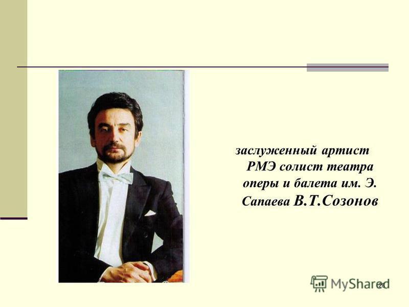 28 заслуженный артист РМЭ солист театра оперы и балета им. Э. Сапаева В.Т.Созонов