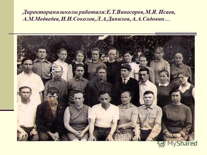 7 Директорами школы работали:Е.Т.Виногоров, М.Я. Исаев, А.М.Медведев, И.И.Соколов, Л.А.Данилов, А.А.Садовин…