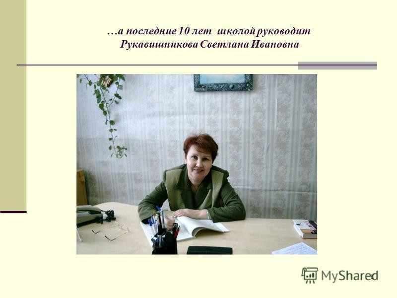 8 …а последние 10 лет школой руководит Рукавишникова Светлана Ивановна