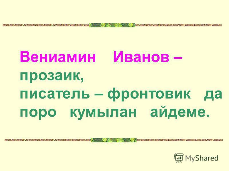 Вениамин Иванов – прозаик, писатель – фронтовик да поро кумылан айдеме.