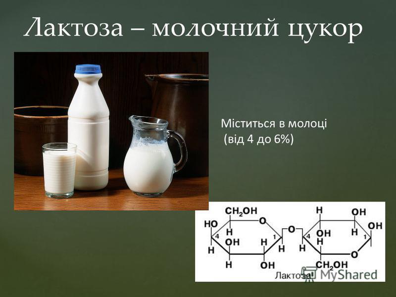 Лактоза – молочний цукор Міститься в молоці (від 4 до 6%)