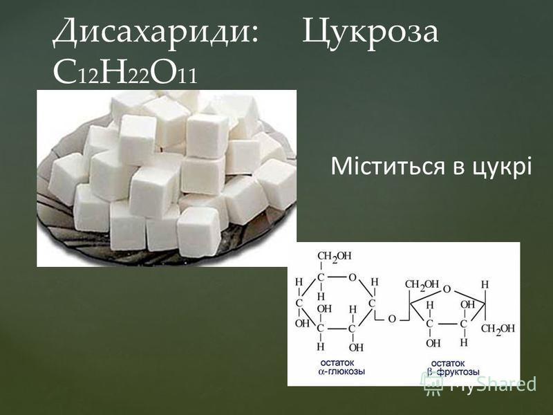 Дисахариди: Цукроза С 12 Н 22 О 11 Міститься в цукрі