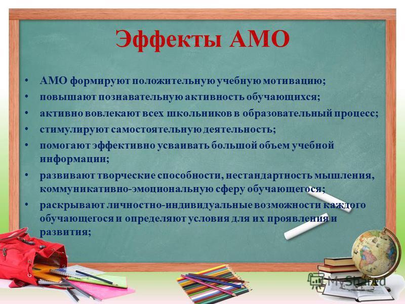 Эффекты АМО АМО формируют положительную учебную мотивацию; повышают познавательную активность обучающихся; активно вовлекают всех школьников в образовательный процесс; стимулируют самостоятельную деятельность; помогают эффективно усваивать большой об