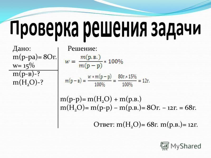 Дано: Решение: m(р-ра)= 8Ог. w= 15% m(р-в)-? m(H 2 O)-? m(р-р)= m(H 2 O) + m(р.в.) m(H 2 O)= m(р-р) – m(р.в.)= 8Ог. – 12 г. = 68 г. Ответ: m(H 2 O)= 68 г. m(р.в.)= 12 г.