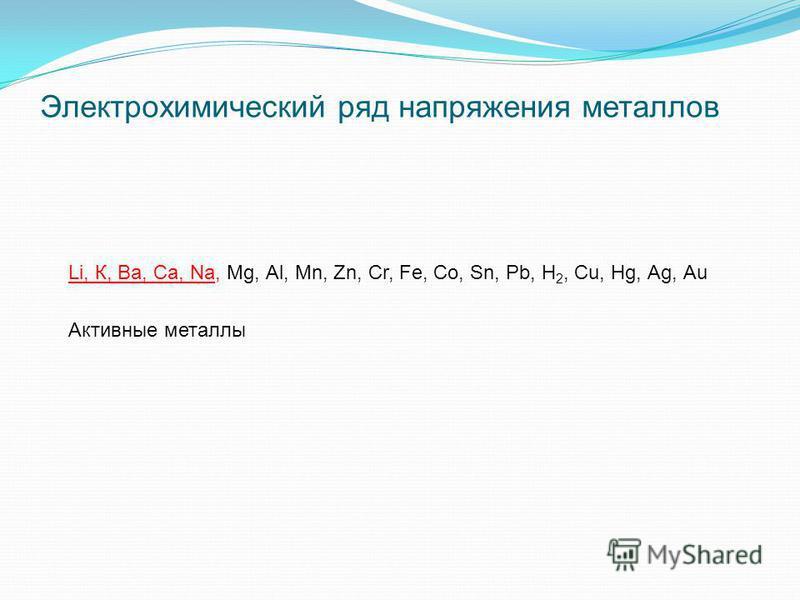 Электрохимический ряд напряжения металлов Li, К, Ва, Са, Nа, Мg, Аl, Мn, Zn, Сr, Fе, Со, Sn, Рb, Н 2, Сu, Нg, Аg, Аu Активные металлы