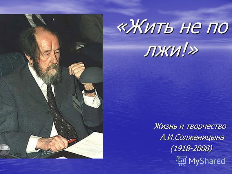 «Жить не по лжи!» Жизнь и творчество А.И.Солженицына А.И.Солженицына (1918-2008) (1918-2008)