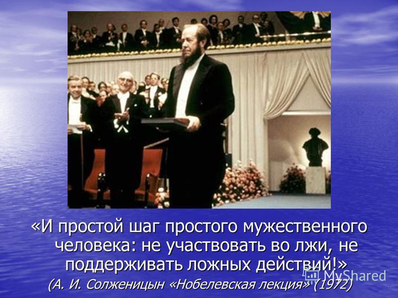 «И простой шаг простого мужественного человека: не участвовать во лжи, не поддерживать ложных действий!» (А. И. Солженицын «Нобелевская лекция» (1972)