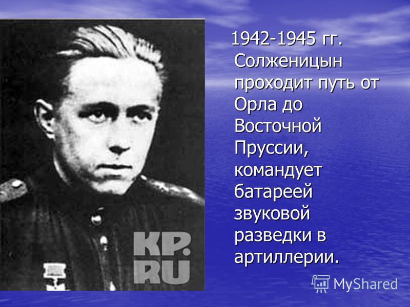 1942-1945 гг. Солженицын проходит путь от Орла до Восточной Пруссии, командует батареей звуковой разведки в артиллерии. 1942-1945 гг. Солженицын проходит путь от Орла до Восточной Пруссии, командует батареей звуковой разведки в артиллерии.