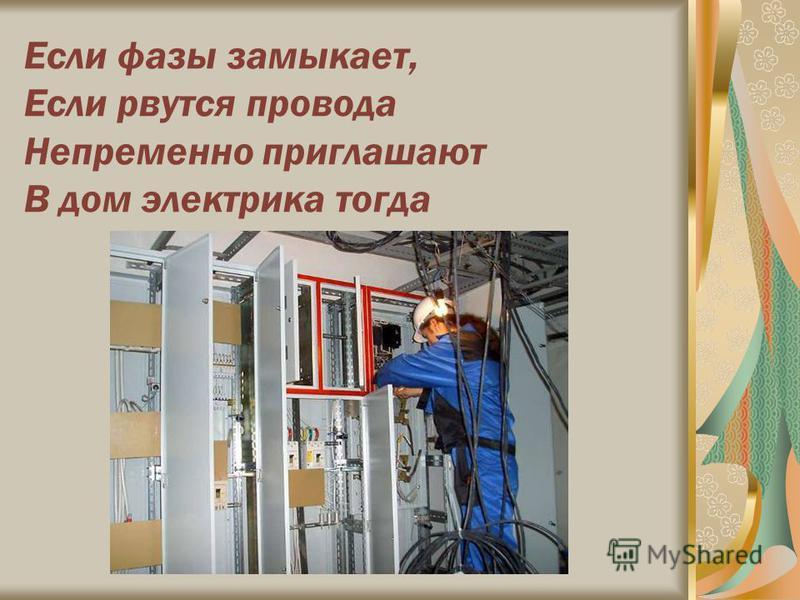 Если фазы замыкает, Если рвутся провода Непременно приглашают В дом электрика тогда