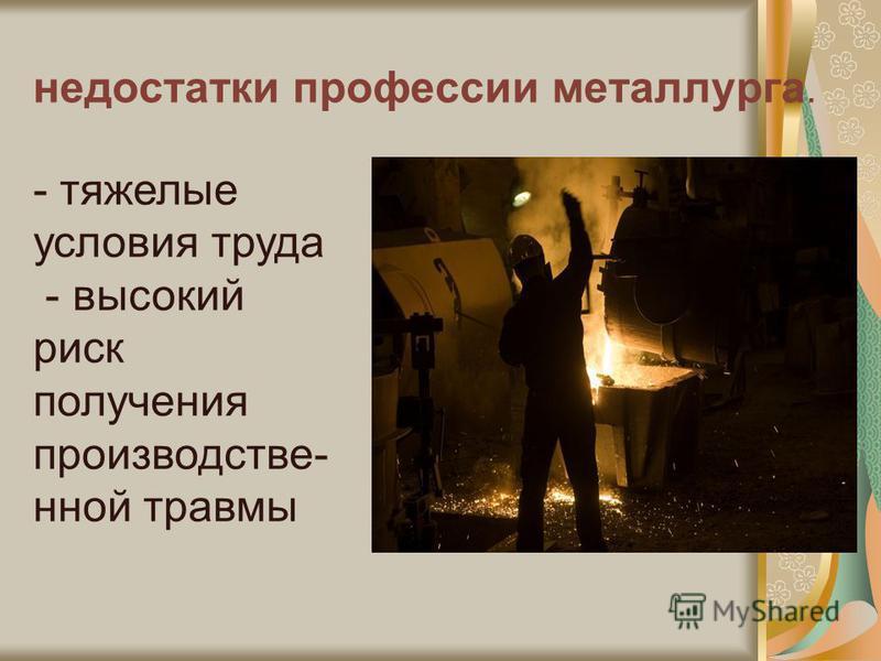 недостатки профессии металлурга. - тяжелые условия труда - высокий риск получения производственной травмы