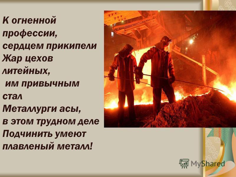 К огненной профессии, сердцем прикипели Жар цехов литейных, им привычным стал Металлурги асы, в этом трудном деле Подчинить умеют плавленый металл!