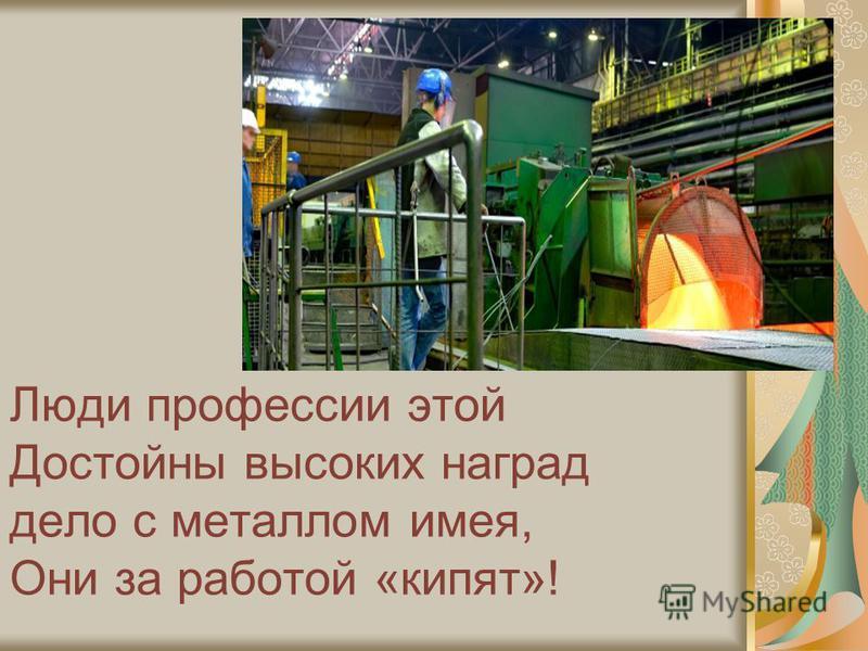 Люди профессии этой Достойны высоких наград дело с металлом имея, Они за работой «кипят»!