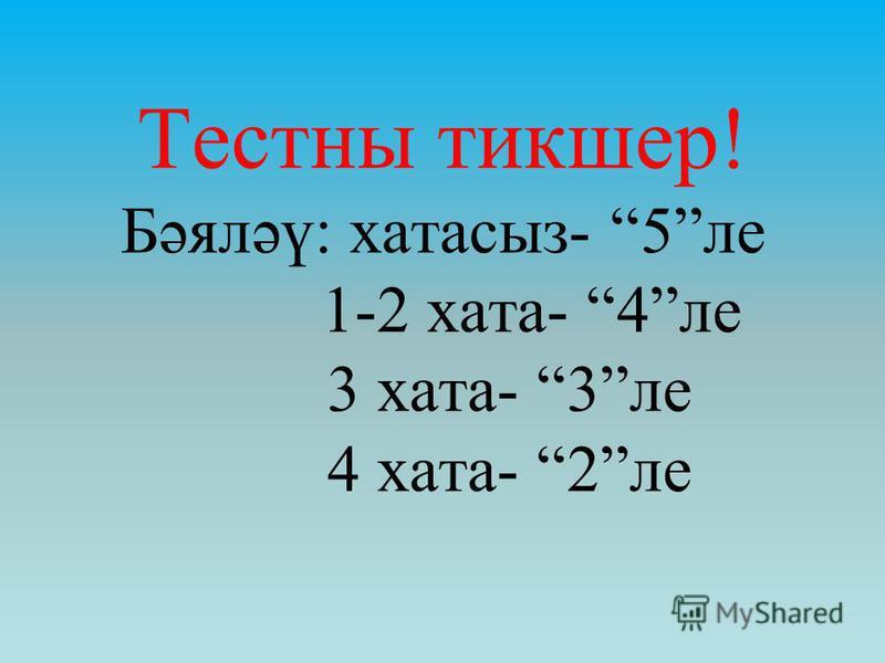 Тестны тикшер! Бәяләү: хатасыз- 5ле 1-2 хата- 4ле 3 хата- 3ле 4 хата- 2ле