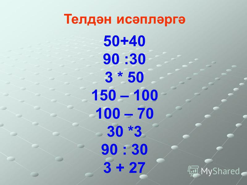 50+40 90 :30 3 * 50 150 – 100 100 – 70 30 *3 90 : 30 3 + 27 Телдән исәпләргә
