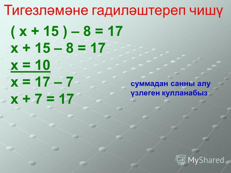 Тигезләмәне гадиләштереп чишү ( х + 15 ) – 8 = 17 х + 15 – 8 = 17 х = 10 х = 17 – 7 х + 7 = 17 суммадан санны алу үзлеген кулланабыз