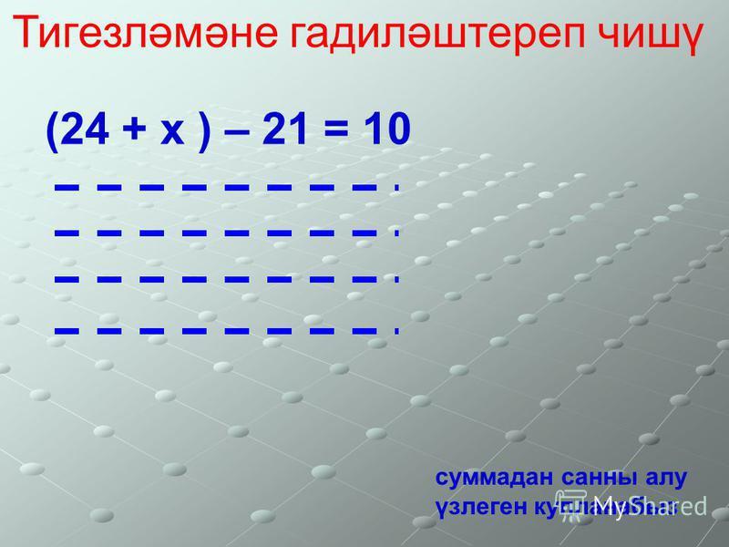 Тигезләмәне гадиләштереп чишү (24 + х ) – 21 = 10 суммадан санны алу үзлеген кулланабыз