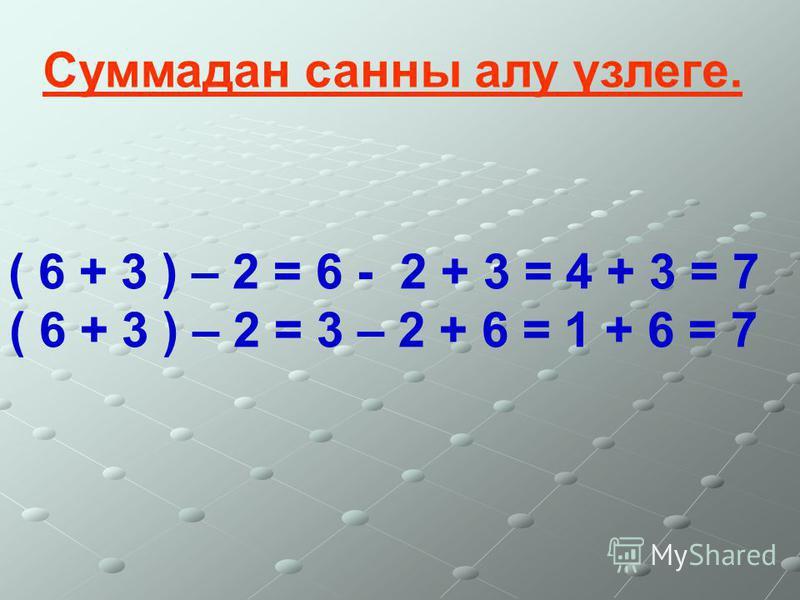( 6 + 3 ) – 2 = 6 - 2 + 3 = 4 + 3 = 7 ( 6 + 3 ) – 2 = 3 – 2 + 6 = 1 + 6 = 7 Суммадан санны алу үзлеге.
