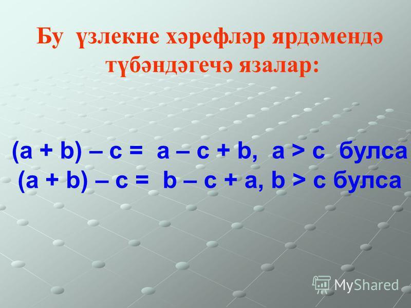Бу үзлекне хәрефләр ярдәмендә түбәндәгечә язалар: (а + b) – с = а – с + b, а > c булса (а + b) – с = b – с + а, b > c булса