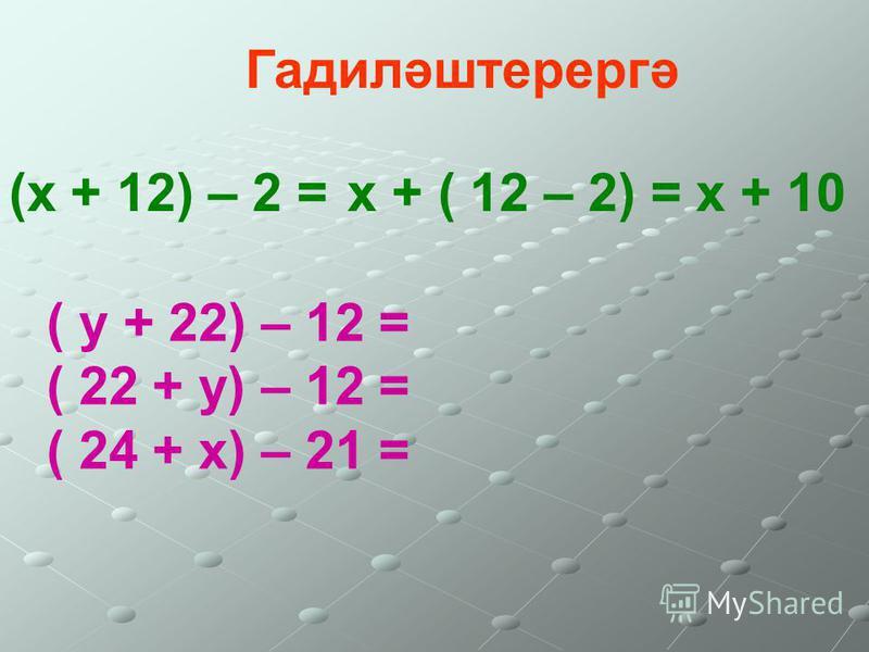 Гадиләштерергә (х + 12) – 2 = х + ( 12 – 2) = х + 10 ( у + 22) – 12 = ( 22 + у) – 12 = ( 24 + х) – 21 =