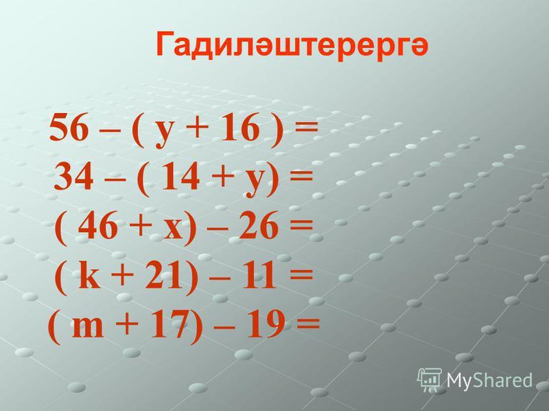 56 – ( у + 16 ) = 34 – ( 14 + у) = ( 46 + х) – 26 = ( k + 21) – 11 = ( m + 17) – 19 = Гадиләштерергә
