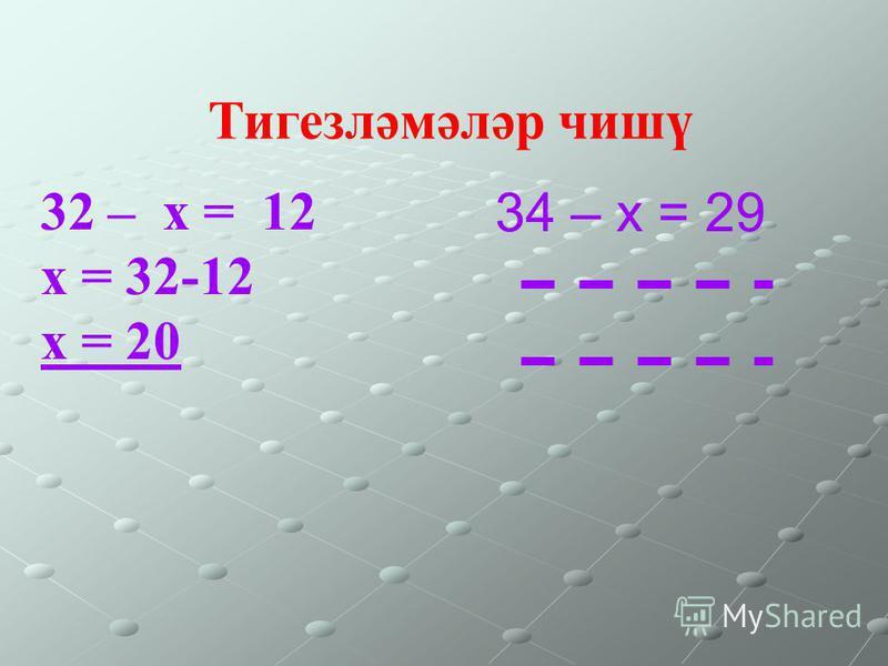 32 – х = 12 х = 32-12 х = 20 34 – х = 29 Тигезләмәләр чишү