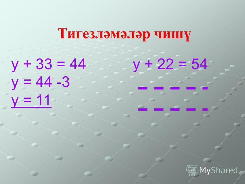 у + 33 = 44 у = 44 -3 у = 11 у + 22 = 54 Тигезләмәләр чишү