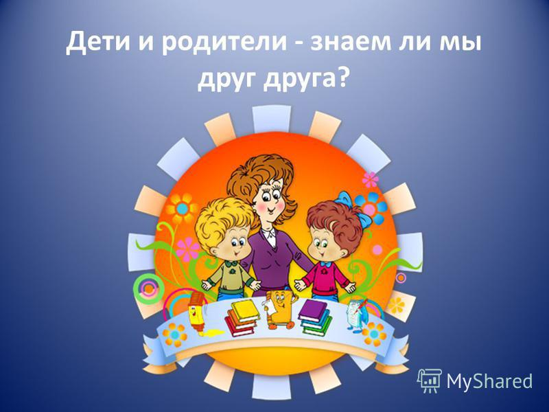 Дети и родители - знаем ли мы друг друга?