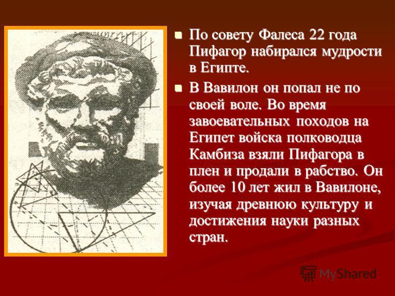 –Родился на острове Самос около 580 г. до н.э. Его отцом был некий Мнесарх из Самоса, человек благородного происхождения и образования. Спасаясь от тирании Поликрата, Пифагор ок. 530 до н.э. покинул Самос.