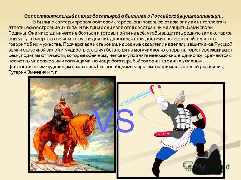 Сопоставительный анализ богатырей в былинах и Российской мультипликации. В былинах авторы превозносят своих героев, они показывают всю силу их интеллекта и атлетическое строение их тела. В былинах они являются бесстрашными защитниками своей Родины. О