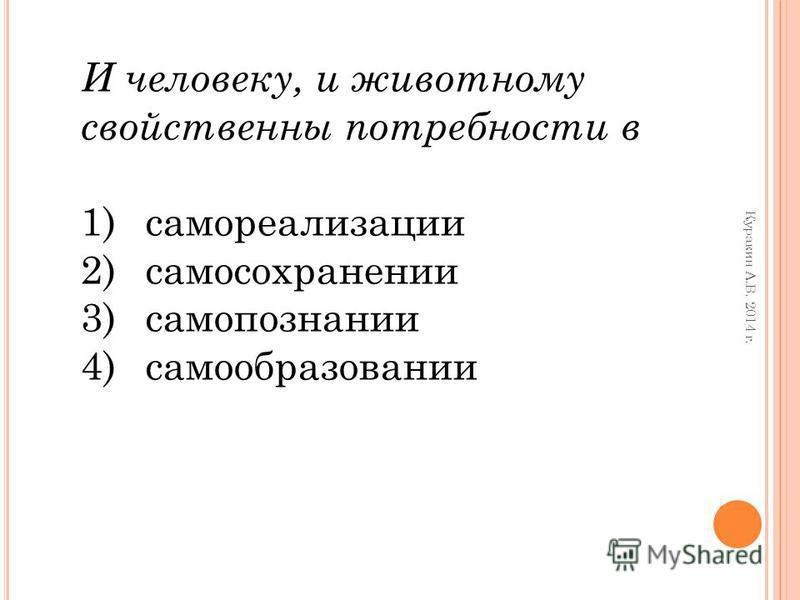 И человеку, и животному свойственны потребности в 1)самореализации 2)самосохранении 3)самопознании 4)самообразовании Куракин А.В. 2014 г.