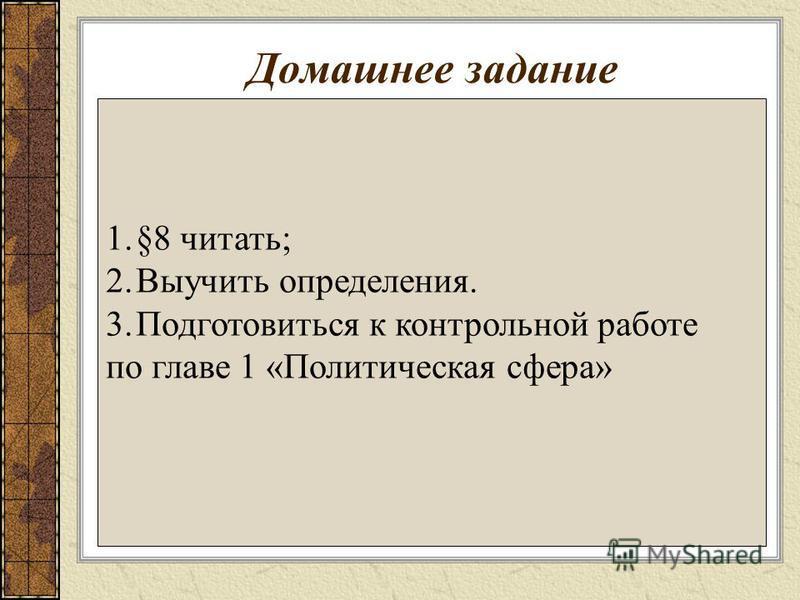 Домашнее задание 1.§8 читать; 2. Выучить определения. 3. Подготовиться к контрольной работе по главе 1 «Политическая сфера»
